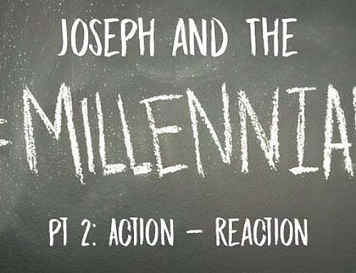 Joseph and The Millennials Pt 2: Action – Reaction